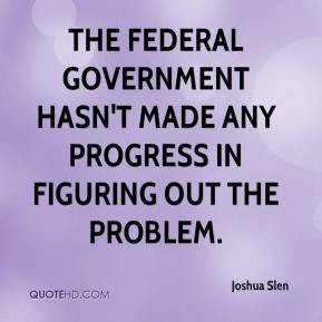 Joshua Slen  - The federal government hasn't made any progress in figuring out the problem.