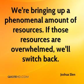 Joshua Slen  - We're bringing up a phenomenal amount of resources. If those resources are overwhelmed, we'll switch back.
