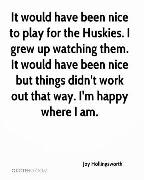 Joy Hollingsworth  - It would have been nice to play for the Huskies. I grew up watching them. It would have been nice but things didn't work out that way. I'm happy where I am.