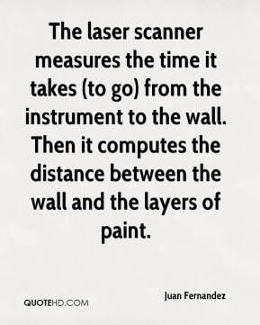 Juan Fernandez  - The laser scanner measures the time it takes (to go) from the instrument to the wall. Then it computes the distance between the wall and the layers of paint.