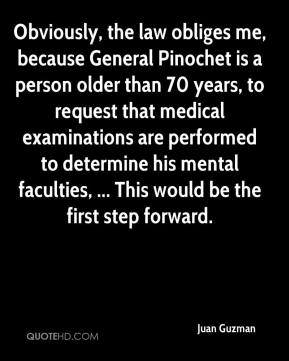 Juan Guzman  - Obviously, the law obliges me, because General Pinochet is a person older than 70 years, to request that medical examinations are performed to determine his mental faculties, ... This would be the first step forward.