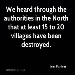 Juan Martinez  - We heard through the authorities in the North that at least 15 to 20 villages have been destroyed.