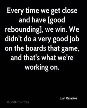 Every time we get close and have [good rebounding], we win. We didn't do a very good job on the boards that game, and that's what we're working on.