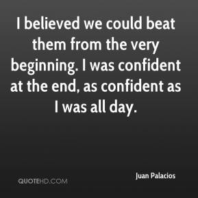 I believed we could beat them from the very beginning. I was confident at the end, as confident as I was all day.