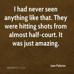 I had never seen anything like that. They were hitting shots from almost half-court. It was just amazing.