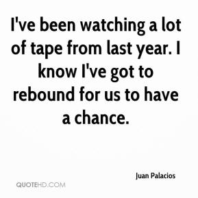 I've been watching a lot of tape from last year. I know I've got to rebound for us to have a chance.
