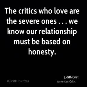 Judith Crist  - The critics who love are the severe ones . . . we know our relationship must be based on honesty.