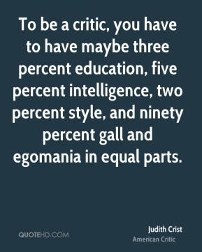 To be a critic, you have to have maybe three percent education, five percent intelligence, two percent style, and ninety percent gall and egomania in equal parts.