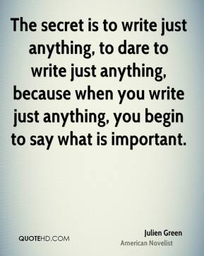The secret is to write just anything, to dare to write just anything, because when you write just anything, you begin to say what is important.