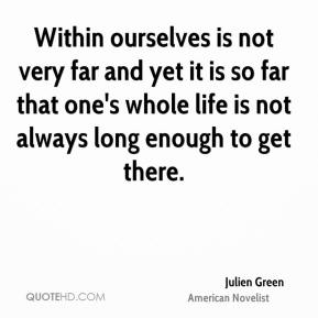 Julien Green - Within ourselves is not very far and yet it is so far that one's whole life is not always long enough to get there.