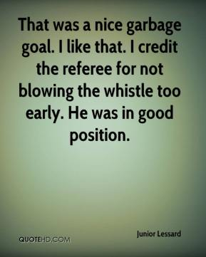 Junior Lessard  - That was a nice garbage goal. I like that. I credit the referee for not blowing the whistle too early. He was in good position.