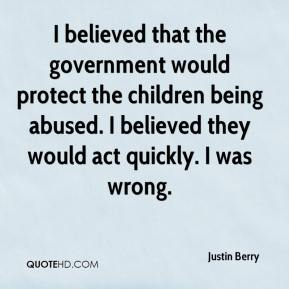 Justin Berry  - I believed that the government would protect the children being abused. I believed they would act quickly. I was wrong.