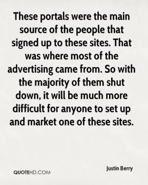 Justin Berry  - These portals were the main source of the people that signed up to these sites. That was where most of the advertising came from. So with the majority of them shut down, it will be much more difficult for anyone to set up and market one of these sites.