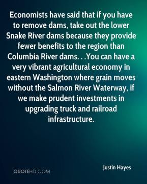 Justin Hayes  - Economists have said that if you have to remove dams, take out the lower Snake River dams because they provide fewer benefits to the region than Columbia River dams. . .You can have a very vibrant agricultural economy in eastern Washington where grain moves without the Salmon River Waterway, if we make prudent investments in upgrading truck and railroad infrastructure.
