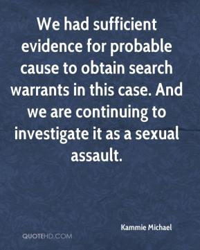 Kammie Michael  - We had sufficient evidence for probable cause to obtain search warrants in this case. And we are continuing to investigate it as a sexual assault.
