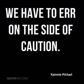 Kammie Michael  - We have to err on the side of caution.