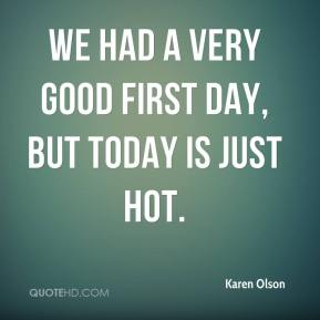 Karen Olson  - We had a very good first day, but today is just hot.