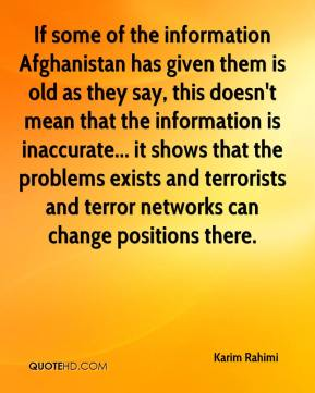 Karim Rahimi  - If some of the information Afghanistan has given them is old as they say, this doesn't mean that the information is inaccurate... it shows that the problems exists and terrorists and terror networks can change positions there.