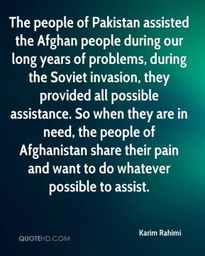 Karim Rahimi  - The people of Pakistan assisted the Afghan people during our long years of problems, during the Soviet invasion, they provided all possible assistance. So when they are in need, the people of Afghanistan share their pain and want to do whatever possible to assist.
