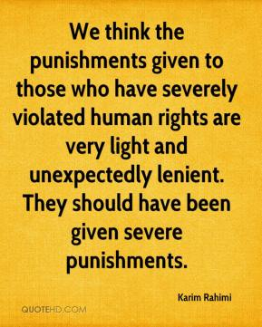 Karim Rahimi  - We think the punishments given to those who have severely violated human rights are very light and unexpectedly lenient. They should have been given severe punishments.