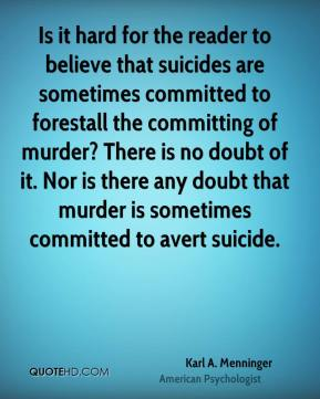 Karl A. Menninger - Is it hard for the reader to believe that suicides are sometimes committed to forestall the committing of murder? There is no doubt of it. Nor is there any doubt that murder is sometimes committed to avert suicide.