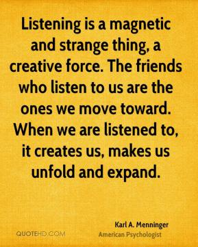 Karl A. Menninger - Listening is a magnetic and strange thing, a creative force. The friends who listen to us are the ones we move toward. When we are listened to, it creates us, makes us unfold and expand.