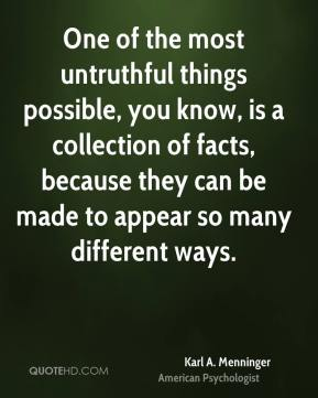 One of the most untruthful things possible, you know, is a collection of facts, because they can be made to appear so many different ways.