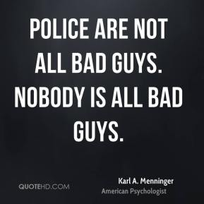 Police are not all bad guys. Nobody is all bad guys.