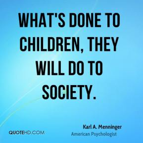 What's done to children, they will do to society.