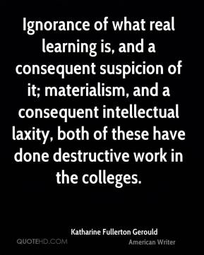 Katharine Fullerton Gerould - Ignorance of what real learning is, and a consequent suspicion of it; materialism, and a consequent intellectual laxity, both of these have done destructive work in the colleges.