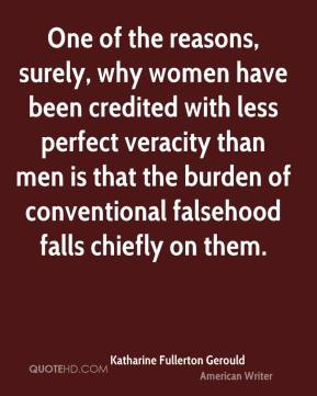 Katharine Fullerton Gerould - One of the reasons, surely, why women have been credited with less perfect veracity than men is that the burden of conventional falsehood falls chiefly on them.