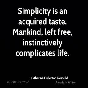 Katharine Fullerton Gerould - Simplicity is an acquired taste. Mankind, left free, instinctively complicates life.