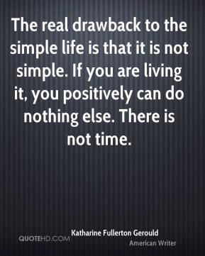 The real drawback to the simple life is that it is not simple. If you are living it, you positively can do nothing else. There is not time.