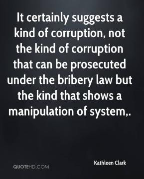 It certainly suggests a kind of corruption, not the kind of corruption that can be prosecuted under the bribery law but the kind that shows a manipulation of system.