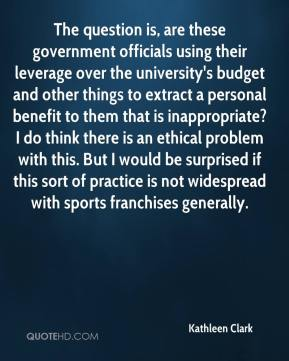 Kathleen Clark  - The question is, are these government officials using their leverage over the university's budget and other things to extract a personal benefit to them that is inappropriate? I do think there is an ethical problem with this. But I would be surprised if this sort of practice is not widespread with sports franchises generally.