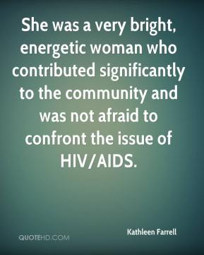 Kathleen Farrell  - She was a very bright, energetic woman who contributed significantly to the community and was not afraid to confront the issue of HIV/AIDS.
