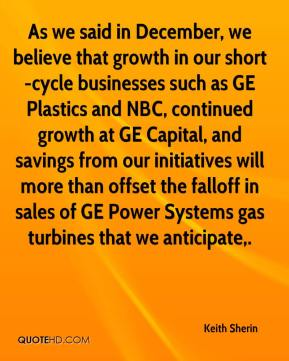 Keith Sherin  - As we said in December, we believe that growth in our short-cycle businesses such as GE Plastics and NBC, continued growth at GE Capital, and savings from our initiatives will more than offset the falloff in sales of GE Power Systems gas turbines that we anticipate.