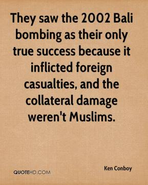 Ken Conboy  - They saw the 2002 Bali bombing as their only true success because it inflicted foreign casualties, and the collateral damage weren't Muslims.