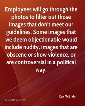 Ken McBride  - Employees will go through the photos to filter out those images that don't meet our guidelines. Some images that we deem objectionable would include nudity, images that are obscene or show violence, or are controversial in a political way.