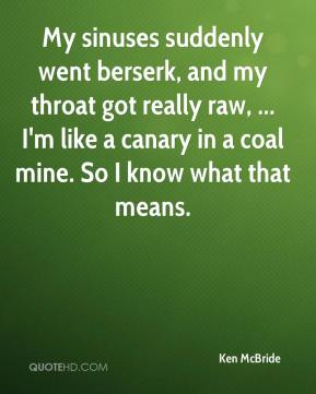 Ken McBride  - My sinuses suddenly went berserk, and my throat got really raw, ... I'm like a canary in a coal mine. So I know what that means.