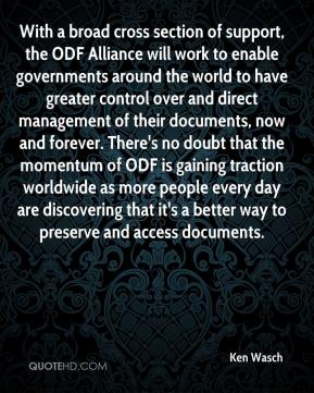 With a broad cross section of support, the ODF Alliance will work to enable governments around the world to have greater control over and direct management of their documents, now and forever. There's no doubt that the momentum of ODF is gaining traction worldwide as more people every day are discovering that it's a better way to preserve and access documents.