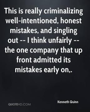 Kenneth Quinn  - This is really criminalizing well-intentioned, honest mistakes, and singling out -- I think unfairly -- the one company that up front admitted its mistakes early on.