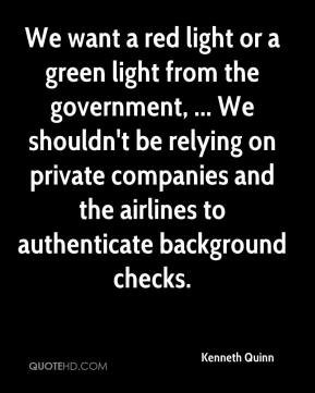 Kenneth Quinn  - We want a red light or a green light from the government, ... We shouldn't be relying on private companies and the airlines to authenticate background checks.