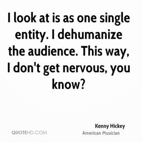 I look at is as one single entity. I dehumanize the audience. This way, I don't get nervous, you know?