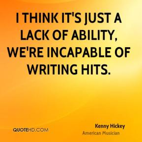 Kenny Hickey - I think it's just a lack of ability, we're incapable of writing hits.