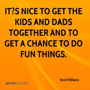 Kent Williams  - It?s nice to get the kids and dads together and to get a chance to do fun things.