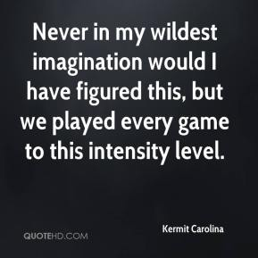 Kermit Carolina  - Never in my wildest imagination would I have figured this, but we played every game to this intensity level.