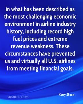 Kerry Skeen  - in what has been described as the most challenging economic environment in airline industry history, including record high fuel prices and extreme revenue weakness. These circumstances have prevented us and virtually all U.S. airlines from meeting financial goals.