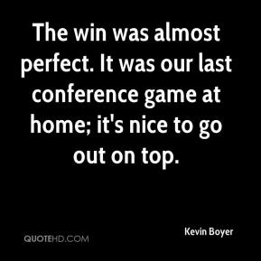 Kevin Boyer  - The win was almost perfect. It was our last conference game at home; it's nice to go out on top.