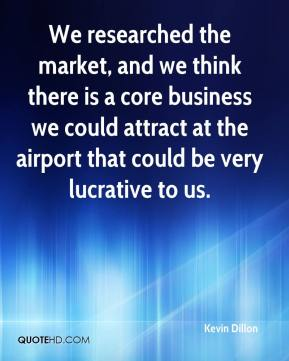 Kevin Dillon  - We researched the market, and we think there is a core business we could attract at the airport that could be very lucrative to us.